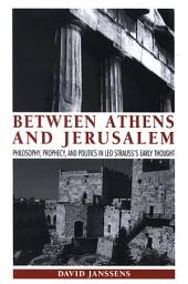 Between Athens and Jerusalem: Philosophy, Prophecy, and Politics in Leo Strauss's Early Thought