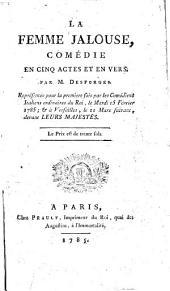 La Femme jalouse, comédie en cinq actes et en vers [imitée de G. Colman] par M. Desforges, représentée pour la première fois par les Comédiens italiens ordinaires du Roi, le mardi 15 février 1785 et à Versailles le 11 mars suivant devant leurs majestés