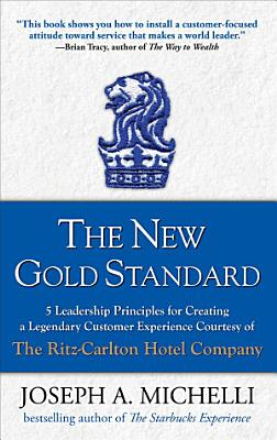 The New Gold Standard  5 Leadership Principles for Creating a Legendary Customer Experience Courtesy of the Ritz Carlton Hotel Company