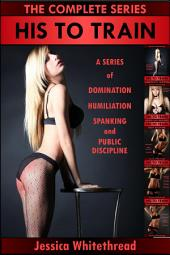 His to Train: The Complete Series (Domination, Humiliation, Spanking, and Public Discipline)