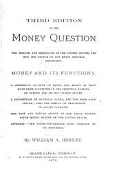The Money Question: The Wealth and Resources of the United States, and why the People Do Not Enjoy General Prosperity. Money and Its Functions. A Historical Account of Banks and Money as They Have Been Instituted in the Principal Nations of Europe and in the United States. A Description of National Banks, and the Gold Basis System; Also the Effect of Resumption and Specie Payment. The Past and Future Aspect of the Legal Tender Paper Money System of the United States. Appendix: the Inter-convertible Bond Unrobed of Its Mysteries