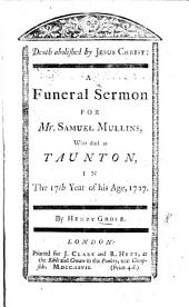 Death abolished by Jesus Christ. A funeral sermon [on 2 Tim. i. 10] for Mr. S. Mullins, who died at Taunton, etc