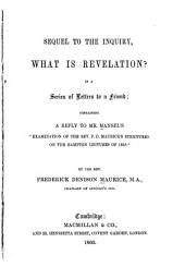 "Sequel to the Inquiry, What is Revelation? in a Series of Letters to a Friend: Containing a Reply to Mr. Mansel's ""Examination of the Rev. F. D. Maurice's Strictures on the Bampton Lectures of 1858."" By the Rev. Frederick Denison Maurice..."