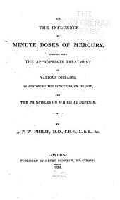 On the Influence of Minute Doses of Mercury: Combined with the Appropriate Treatment of Various Diseases, in Restoring the Functions of Health, and the Principles on which it Depends