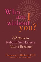 Who Am I Without You?: Fifty-Two Ways to Rebuild Self-Esteem After a Breakup