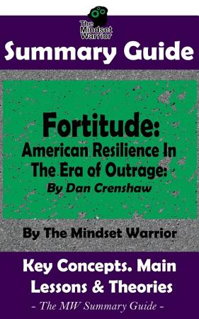 SUMMARY  Fortitude  American Resilience In The Era of Outrage  By Dan Crenshaw   The MW Summary Guide PDF
