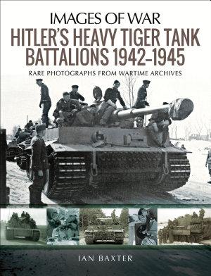 Hitler s Heavy Tiger Tank Battalions  1942   1945