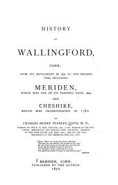 History of Wallingford, Conn: From Its Settlement in 1670 to the Present Time, Including Meriden, which was One of Its Parishes Until 1806, and Cheshire, which was Incorporated in 1780, Volume 1