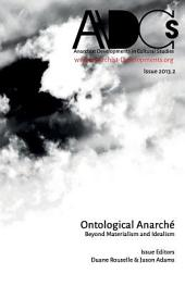 Issue 2013.2: Anarchist Developments in Cultural Studies: Ontological Anarché: Beyond Materialism and Idealism