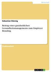 Beitrag eines ganzheitlichen Gesundheitsmanagements zum Employer Branding