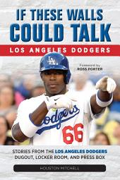 If These Walls Could Talk: Los Angeles Dodgers: Stories from the Los Angeles Dodgers Dugout, Locker Room, and Press Box
