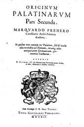 ORIGINVM PALATINARVM.: In quibus non tantum res Palatinae, sed [et] multa alia recondita ad Rhenum, totamq[ue] adeo antiquitatem Germanicam, pertinentia tractantur. ACCEDIT P.PITHOEI IC. De Palatinis tam Germaniae quam Galliae et aliis, observatio e Gallico translata. Pars Secunda, Page 2