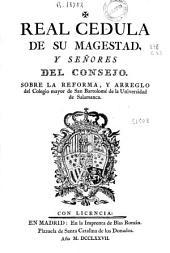 Real Cedula de su Magestad y señores del consejo, sobre la reforma y arreglo del Colegio mayor de San Bartolomé de la Universidad de Salamanca