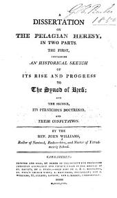 A Dissertation on the Pelagian Heresy: In Two Parts : the First, Containing an Historical Sketch of Its Rise and Progress to the Synod of Brevi, and the Second, Its Pernicious Doctrines and Their Confutation