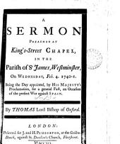 A Sermon Preached at King's-Street Chapel, in the Parish of St James, Westminster: On ... Feb. 4. 1740-1. Being the Day Appointed, by His Majesty's Proclamation, for a General Fast, on Occasion of the Present War Against Spain. By Thomas Lord Bishop of Oxford, Volume 7