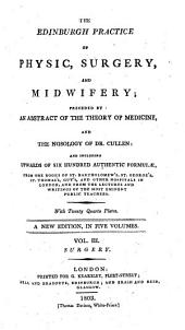 The Edinburgh Practice of Physic, Surgery, and Midwifery: Preceded by an Abstract of the Theory of Medicine, and the Nosology of Dr. Cullen : and Including Upwards of Six Hundred Authentic Formulae from the Books of St. Bartholomew's, St. George's, St. Thomas's, Guy's, and Other Hospitals in London, and from the Lectures and Writings of the Most Eminent Public Teachers. Surgery, Volume 3