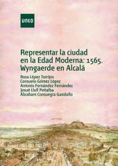 REPRESENTAR LA CIUDAD EN LA EDAD MODERNA. 1565, WYNGAERDE EN ALCALA