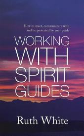 Working With Spirit Guides: Simple Ways to Meet, Communicate With and Be Protected By Your Guides