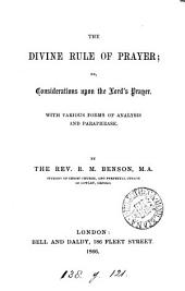 The Divine Rule of Prayer; Or, Considerations Upon the Lord's Prayer. With Various Forms of Analysis and Paraphrase
