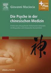 Die Psyche in der Chinesischen Medizin: Behandlung von emotionalem und psychischem Ungleichgewicht mit Akupunktur und chinesischen Kräutern