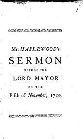 A Sermon Preach'd Before the Right Honourable the Lord-Mayor, ... in the Cathedral Church of St. Paul; on November the 5th, 1720. ... By Francis Haslewood. ...