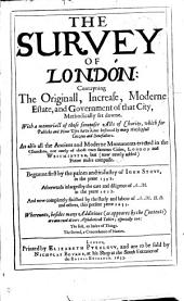 The Survey of London: Contayning the Orignall, Increase, Moderne Estate, and Government of that City, Methodically Set Downe