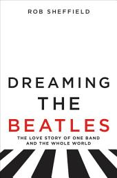 Dreaming the Beatles : The Love Story of One Band and the Whole World
