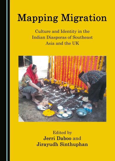Mapping Migration  Culture and Identity in the Indian Diasporas of Southeast Asia and the UK PDF