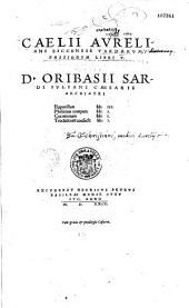 Caelii Aureliani Siccensis Tardarum passionum libri V. D. Oribasii Sardi Iuliani Caesaris archiatri euporiston lib. III Medicinae compen. lib. I Curatorium lib. I Trochiscoru[m] confect. lib. I