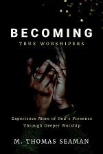 Becoming True Worshipers: Experience More of God's Presence Through Deeper Worship