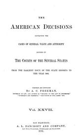 The American Decisions, Containing All the Cases of General Value and Authority Decided in the Courts of the Several States: From the Earliest Issue of the State Reports [1760] to the Year 1869, Volume 27
