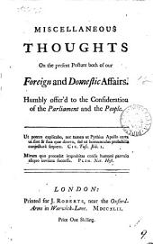 Miscellaneous Thoughts on the Present Posture Both of Our Foreign and Domestic Affairs: Humbly Offer'd to the Consideration of the Parliament and the People, Volume 9
