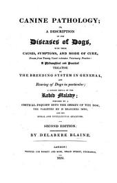 Canine Pathology: Or, a Description of the Diseases of Dogs, with Their Causes, Symptoms, and Mode of Cure ... : a Philosophical and Practical Treatise on the Breeding System in General, and Rearing Dogs in Particular : a Copious Detail of the Rabid Malady, Preceded by a Critical Inquiry Into the Origin of the Dog, the Varieties He is Branched Into, and His Moral and Intellectual Qualities