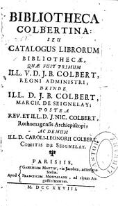 Bibliotheca Colbertina, seu, Catalogus librorum bibliothecæ: quæ fuit primum ill. v. d. J.B. Colbert, regni administri, deinde ill. J.B. Colbert, march. de Seignelay, postea rev. et ill. d. J. Nic. Colbert, rothomagensis archiepiscopi, ac demum ill. d. Caroli-Leonorii Colbert, comitis de Seignelay, Volume1