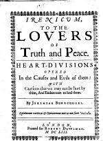 Irenicum, to the Lovers of Truth and Peace. Heart-divisions opened in the causes and evils of them: with cautions that we may not be hurt by them, and endeavours to heal them