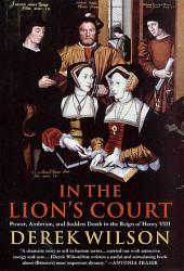 In the Lion's Court: Power, Ambition, and Sudden Death in the Reign of Henry VIII