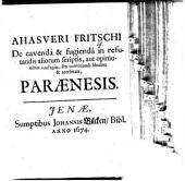 Ahasveri Fritschi, de cavenda et fugienda in refutandis aliorum scriptis, aut opinionibus loidoria, seu convitiandi libidine et acerbitate, paraenesis