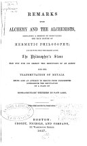 Remarks Upon Alchemy and the Alchemists, Indicating a Method of Discovering the True Nature of Hermetic Philosophy; and Showing that the Search After the Philosopher's Stone Had Not for Its Object the Discovery of an Agent for the Transmutation of Metals
