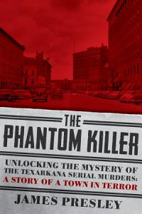 The Phantom Killer  Unlocking the Mystery of the Texarkana Serial Murders  The Story of a Town in Terror Book
