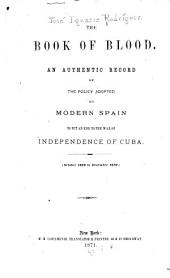 The Book of Blood: An Authentic Record of the Policy Adopted by Modern Spain to Put an End to the War for the Independence of Cuba. (October, 1868, to December 1870)