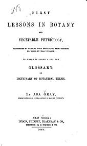 First Lessons in Botany and Vegetable Physiology: ... To which is Added a Copious Glossary, Or Dictionary of Botanical Terms, Volumes 1-2