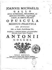 Joannis Michaelis Gallo Siculi Muthicensis, philosophiæ, ac medicinæ doctoris, equitisque aurati, ac comitis Palatini Opuscula medico-practica sub auspiciis ... Antonii Cocchi
