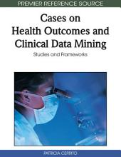 Cases on Health Outcomes and Clinical Data Mining: Studies and Frameworks: Studies and Frameworks