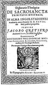 Disputatio Theologica De Sacrosanctae Trinitatis Mysterio: In Alma Ingolstadiensi Academia, anno Domini M.D.XCVIII. die ... Maij publicè proposita