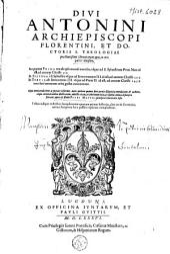 Divi Antonini Archiepiscopi Florentini [...] Chronicorum opus, in tres partes diuisum [...]: in quarum prima res ab ipso mundi exordio, vsque ad S. Syluestrum Pont. Max. id est, ad annum Christi 310. In secvnda à S. Sylvestro vsque ad Innocentium III. id est, ad annum Christi 1313. In tertia ab Innocentio III. vsque ad Pium II. id est, ad annum Christi 1459. toto ferè terrarum orbe gestæ continentur, Volume 1