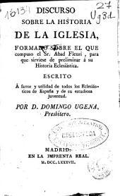 Discurso sobre la historia de la Iglesia: formado sobre el que compuso el Sr. Abad Fleuri, para que sirviese de preliminar á su Historia eclesiástica