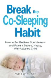 Break the Co-Sleeping Habit: How to Set Bedtime Boundaries - and Raise a Secure, Happy, Well-Adjusted Child