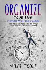 Organize Your Life: 3-in-1 Bundle to Master Organization Hacks, Organizing Ideas, How to Be Organized & Organize Your Home