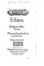 Essayes: Religious Meditations. Places of Perswasion and Disswasion. Seene and Allowed