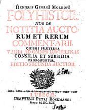 Danielis Georgi Morhofi Polyhistor: sive de notitia auctorum et rerum comentarii quibus præterea varia ad omnes disciplinas consilia et subsidia proponuntur : pars II., Volume 1